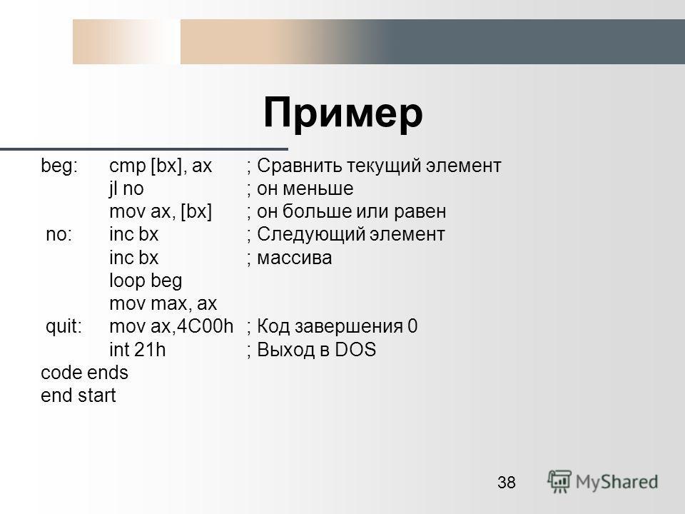 38 Пример beg: cmp [bx], ax ; Сравнить текущий элемент jl no ; он меньше mov ax, [bx]; он больше или равен no: inc bx ; Следующий элемент inc bx; массива loop beg mov max, ax quit:mov ax,4C00h ; Код завершения 0 int 21h ; Выход в DOS code ends end st