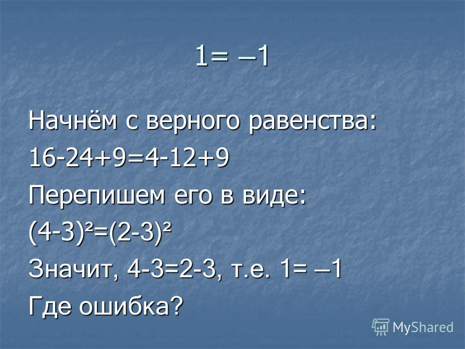 1= 1 Начнём с верного равенства: 16-24+9=4-12+9 Перепишем его в виде: (4-3) ²=(2-3)² Значит, 4-3=2-3, т.е. 1= 1 Где ошибка?