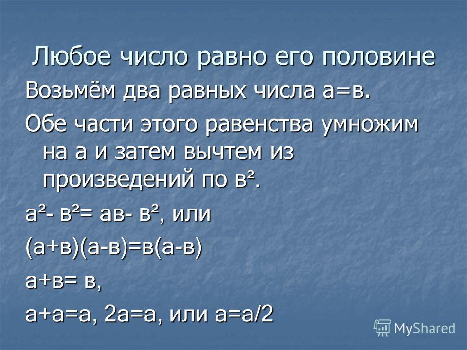 Любое число равно его половине Возьмём два равных числа а=в. Обе части этого равенства умножим на а и затем вычтем из произведений по в ². а²- в ²= ав- в ², или (а+в)(а-в)=в(а-в) а+в= в, а+а=а, 2а=а, или а=а/2