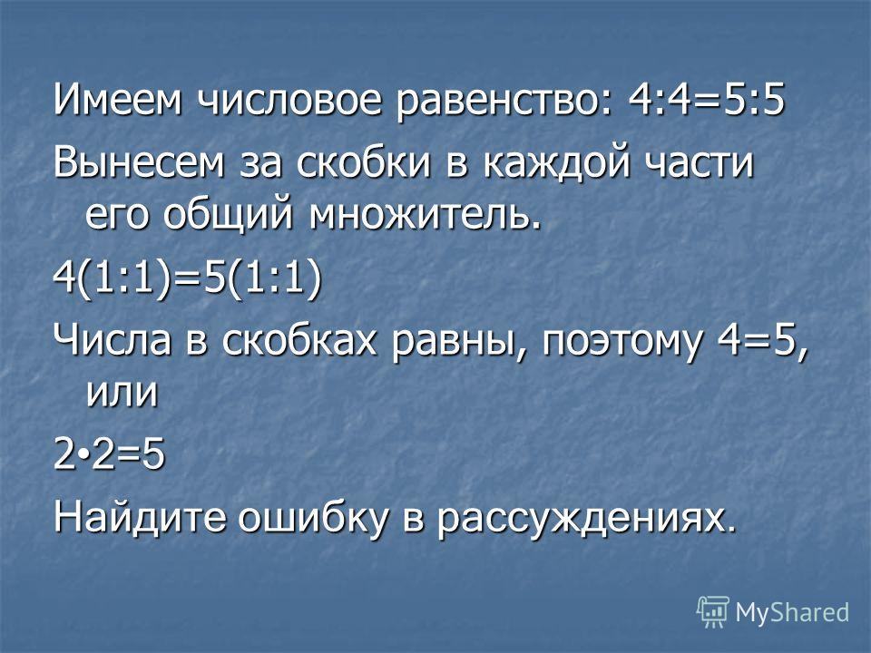 Имеем числовое равенство: 4:4=5:5 Вынесем за скобки в каждой части его общий множитель. 4(1:1)=5(1:1) Числа в скобках равны, поэтому 4=5, или 2 2=5 Найдите ошибку в рассуждениях.