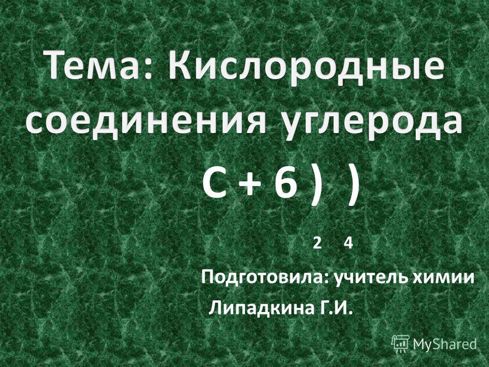С + 6 ) ) 2 4 Подготовила: учитель химии Липадкина Г.И.