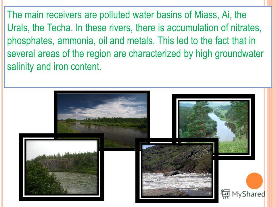 The main receivers are polluted water basins of Miass, Ai, the Urals, the Techa. In these rivers, there is accumulation of nitrates, phosphates, ammonia, oil and metals. This led to the fact that in several areas of the region are characterized by hi