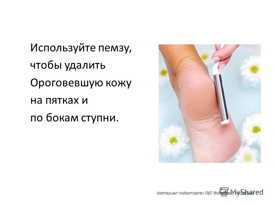 Используйте пемзу, чтобы удалить Ороговевшую кожу на пятках и по бокам ступни. Материал подготовлен ЛБГ Яковлевой Натальей
