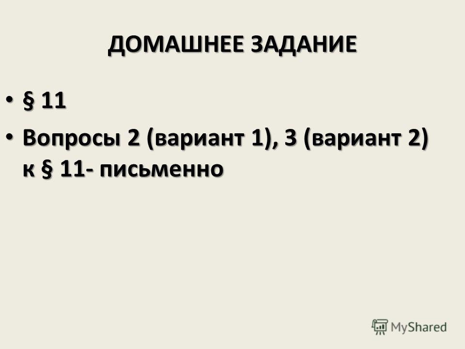 ДОМАШНЕЕ ЗАДАНИЕ § 11 § 11 Вопросы 2 (вариант 1), 3 (вариант 2) к § 11- письменно Вопросы 2 (вариант 1), 3 (вариант 2) к § 11- письменно