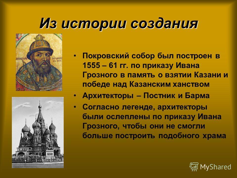 Из истории создания Покровский собор был построен в 1555 – 61 гг. по приказу Ивана Грозного в память о взятии Казани и победе над Казанским ханством Архитекторы – Постник и Барма Согласно легенде, архитекторы были ослеплены по приказу Ивана Грозного,