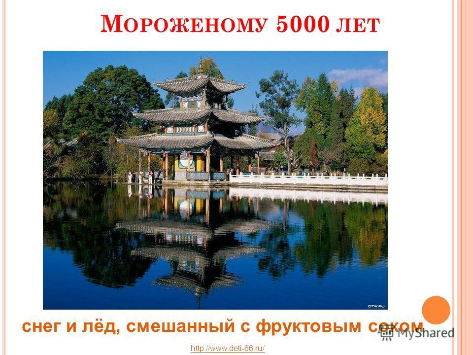 М ОРОЖЕНОМУ 5000 ЛЕТ Смесь риса и молока со снегом снег и лёд, смешанный с фруктовым соком http://www.deti-66.ru/