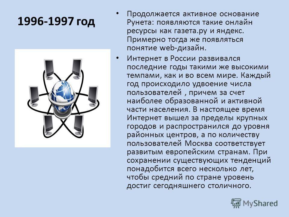 1996-1997 год Продолжается активное основание Рунета: появляются такие онлайн ресурсы как газета.ру и яндекс. Примерно тогда же появляться понятие web-дизайн. Интернет в России развивался последние годы такими же высокими темпами, как и во всем мире.