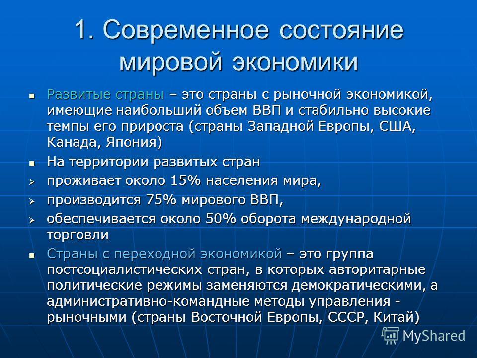 1. Современное состояние мировой экономики Развитые страны – это страны с рыночной экономикой, имеющие наибольший объем ВВП и стабильно высокие темпы его прироста (страны Западной Европы, США, Канада, Япония) Развитые страны – это страны с рыночной э