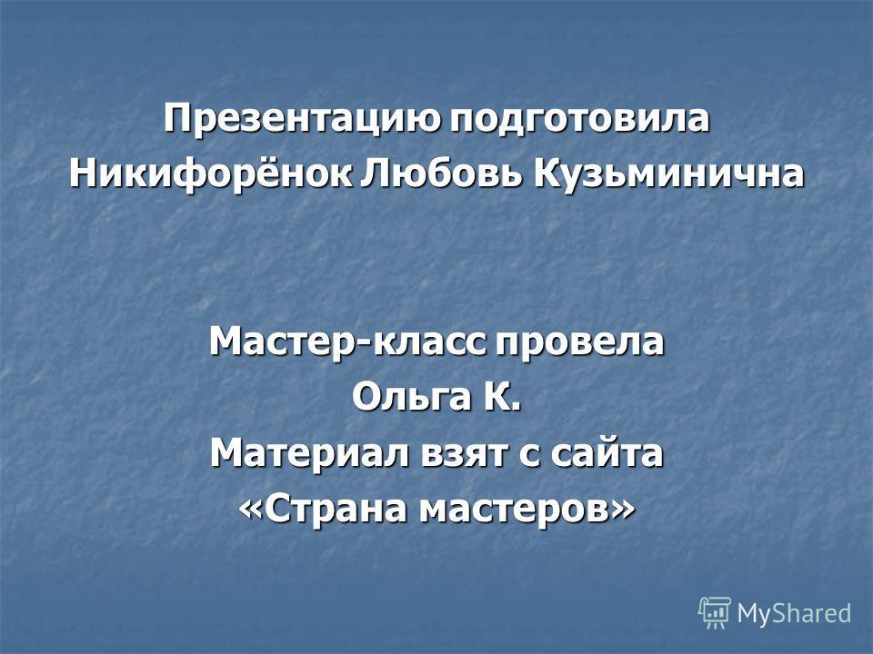 Презентацию подготовила Никифорёнок Любовь Кузьминична Мастер-класс провела Ольга К. Материал взят с сайта «Страна мастеров»