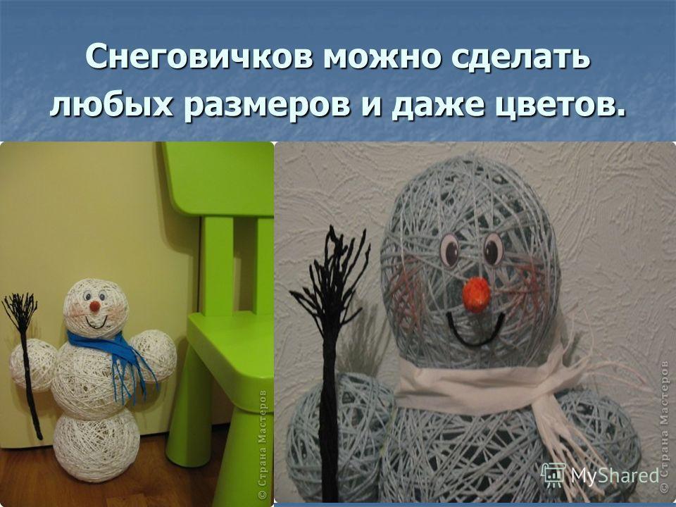 Снеговичков можно сделать любых размеров и даже цветов.