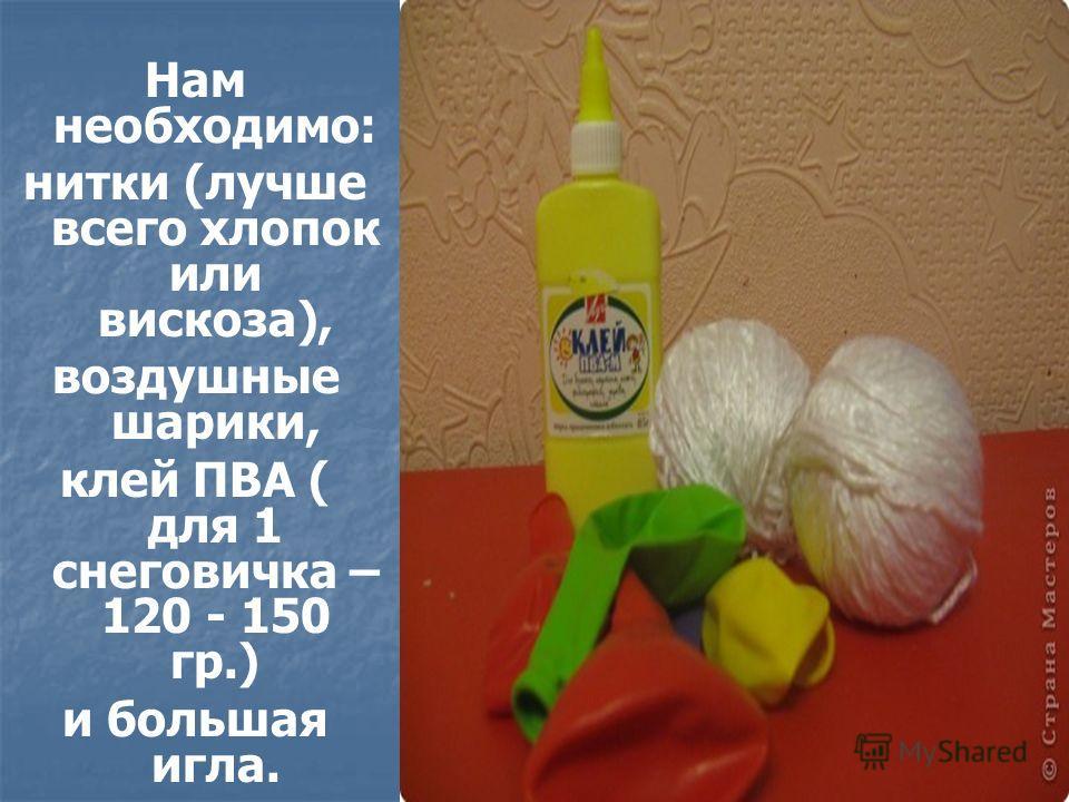 Нам необходимо: нитки (лучше всего хлопок или вискоза), воздушные шарики, клей ПВА ( для 1 снеговичка – 120 - 150 гр.) и большая игла.