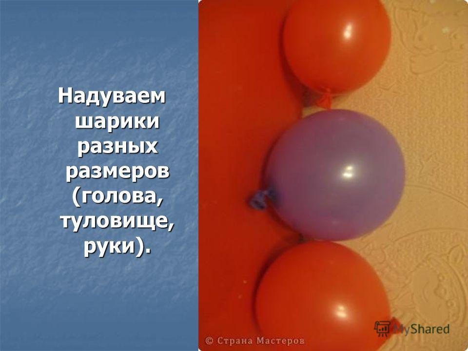 Надуваем шарики разных размеров (голова, туловище, руки). Надуваем шарики разных размеров (голова, туловище, руки).