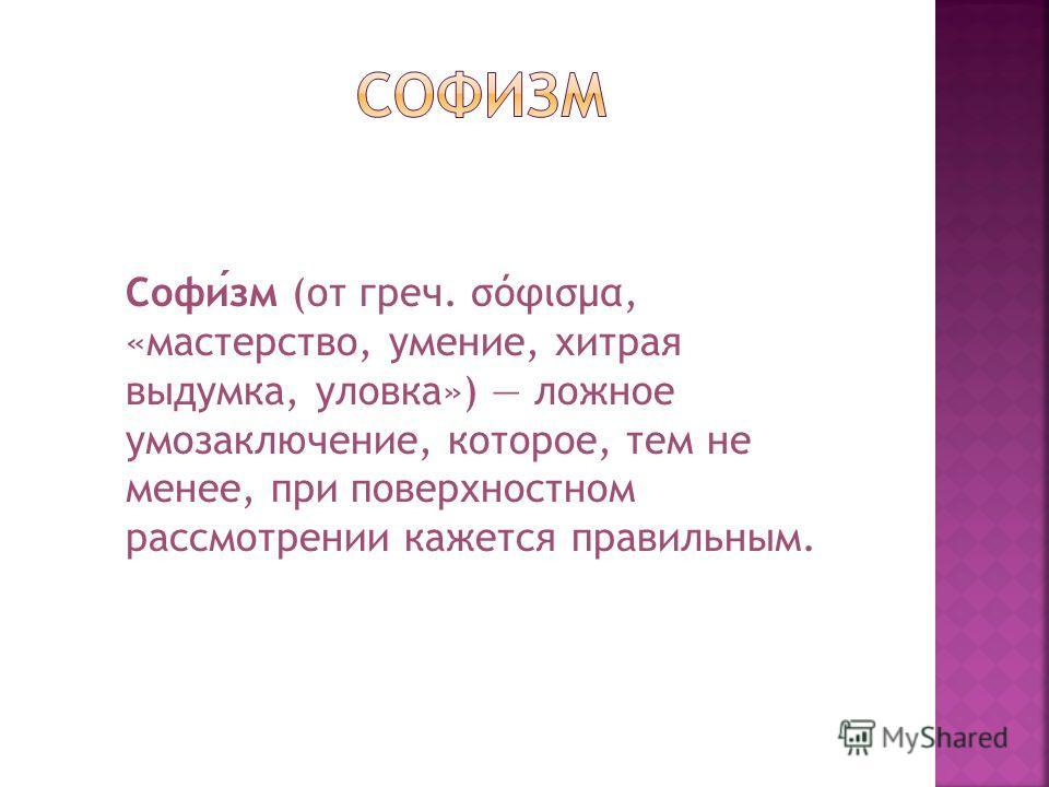 Софизм (от греч. σόφισμα, «мастерство, умение, хитрая выдумка, уловка») ложное умозаключение, которое, тем не менее, при поверхностном рассмотрении кажется правильным.