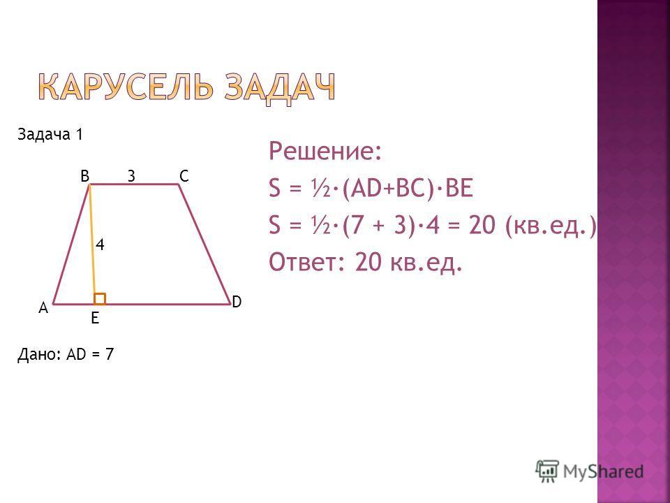 BC D A E 3 4 Дано: AD = 7 Решение: S = ½·(AD+BC)·BE S = ½·(7 + 3)·4 = 20 (кв.ед.) Ответ: 20 кв.ед. Задача 1