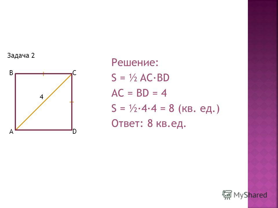 Задача 2 4 B AD C Решение: S = ½ AC·BD AC = BD = 4 S = ½·4·4 = 8 (кв. ед.) Ответ: 8 кв.ед.