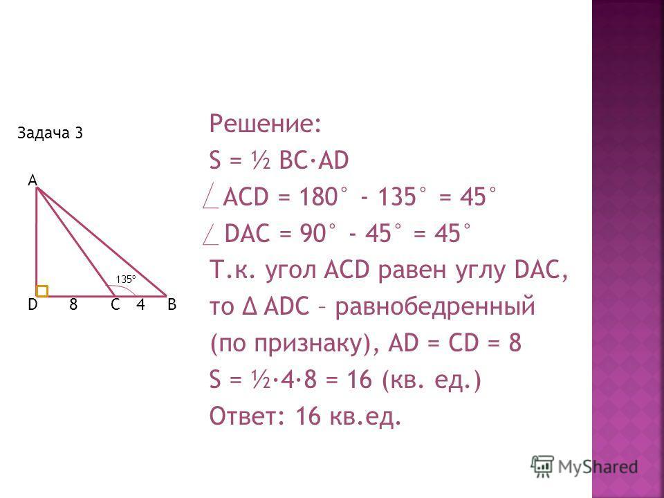 Задача 3 A BCD 135º 84 Решение: S = ½ BC·AD ACD = 180° - 135° = 45° DAC = 90° - 45° = 45° Т.к. угол ACD равен углу DAC, то ADC – равнобедренный (по признаку), AD = CD = 8 S = ½·4·8 = 16 (кв. ед.) Ответ: 16 кв.ед.