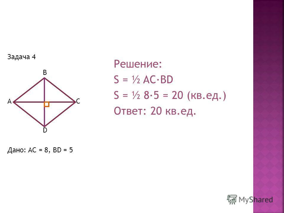 Задача 4 B AC D Дано: AC = 8, BD = 5 Решение: S = ½ AC·BD S = ½ 8·5 = 20 (кв.ед.) Ответ: 20 кв.ед.