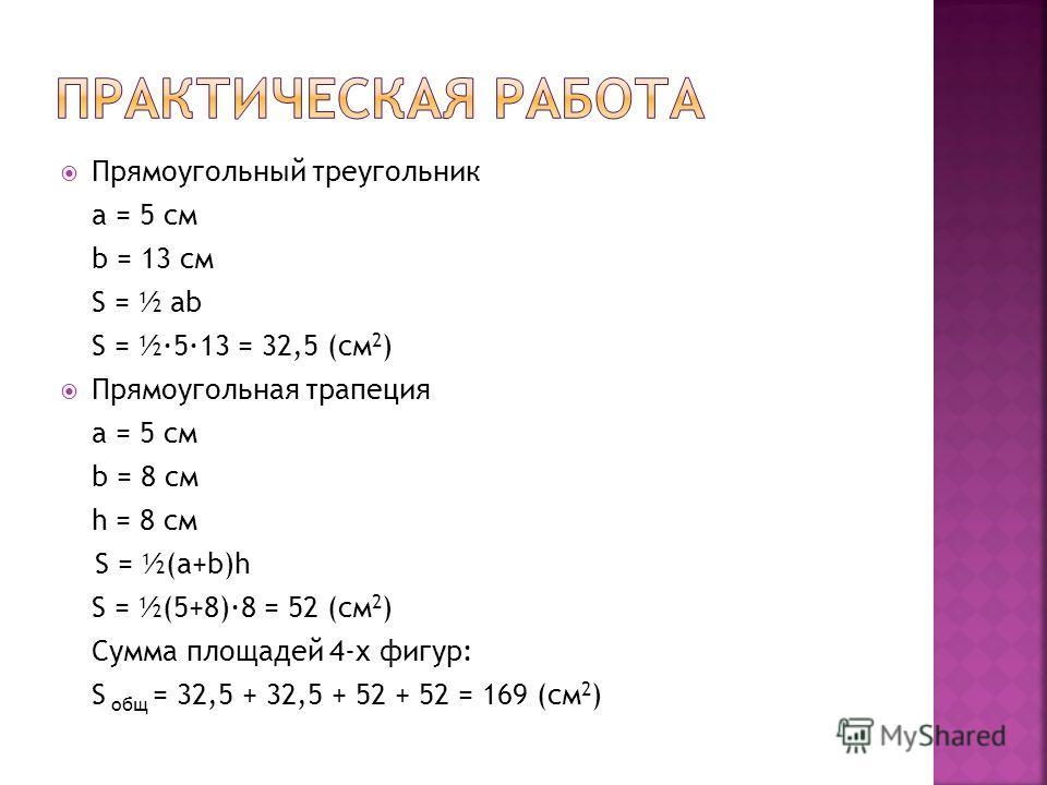 Прямоугольный треугольник a = 5 см b = 13 см S = ½ ab S = ½·5·13 = 32,5 (см 2 ) Прямоугольная трапеция a = 5 см b = 8 см h = 8 см S = ½(a+b)h S = ½(5+8)·8 = 52 (см 2 ) Сумма площадей 4-х фигур: S общ = 32,5 + 32,5 + 52 + 52 = 169 (см 2 )