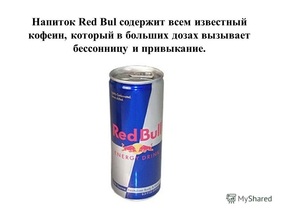 Напиток Red Bul содержит всем известный кофеин, который в больших дозах вызывает бессонницу и привыкание.