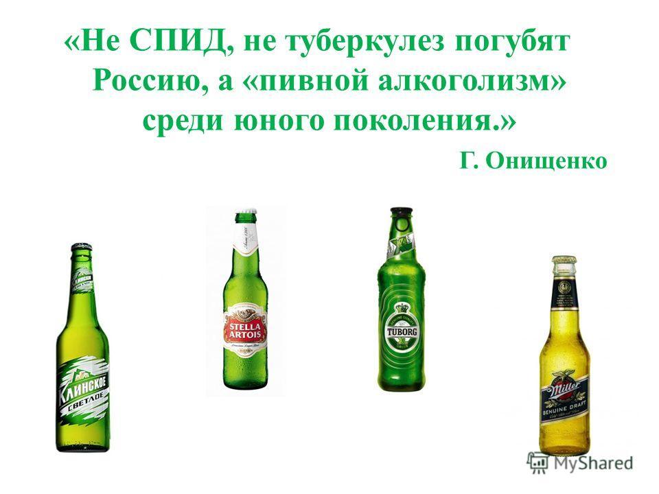 «Не СПИД, не туберкулез погубят Россию, а «пивной алкоголизм» среди юного поколения.» Г. Онищенко