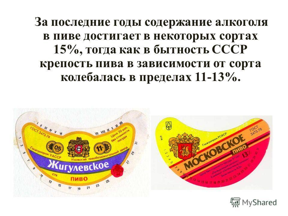 За последние годы содержание алкоголя в пиве достигает в некоторых сортах 15%, тогда как в бытность СССР крепость пива в зависимости от сорта колебалась в пределах 11-13%.