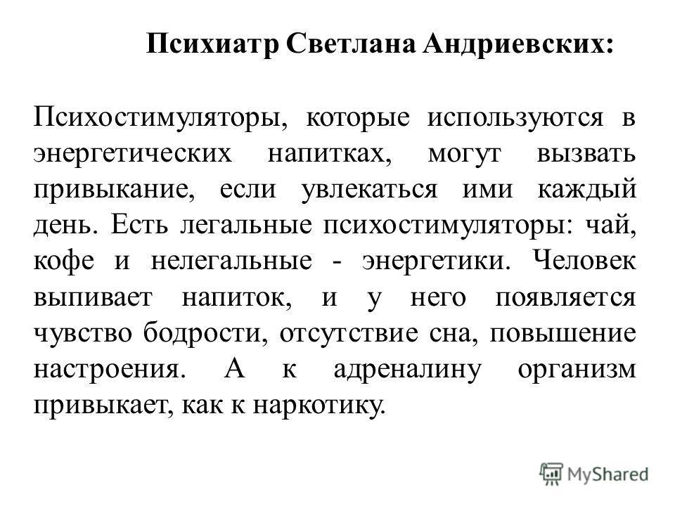 Психиатр Светлана Андриевских: Психостимуляторы, которые используются в энергетических напитках, могут вызвать привыкание, если увлекаться ими каждый день. Есть легальные психостимуляторы: чай, кофе и нелегальные - энергетики. Человек выпивает напито