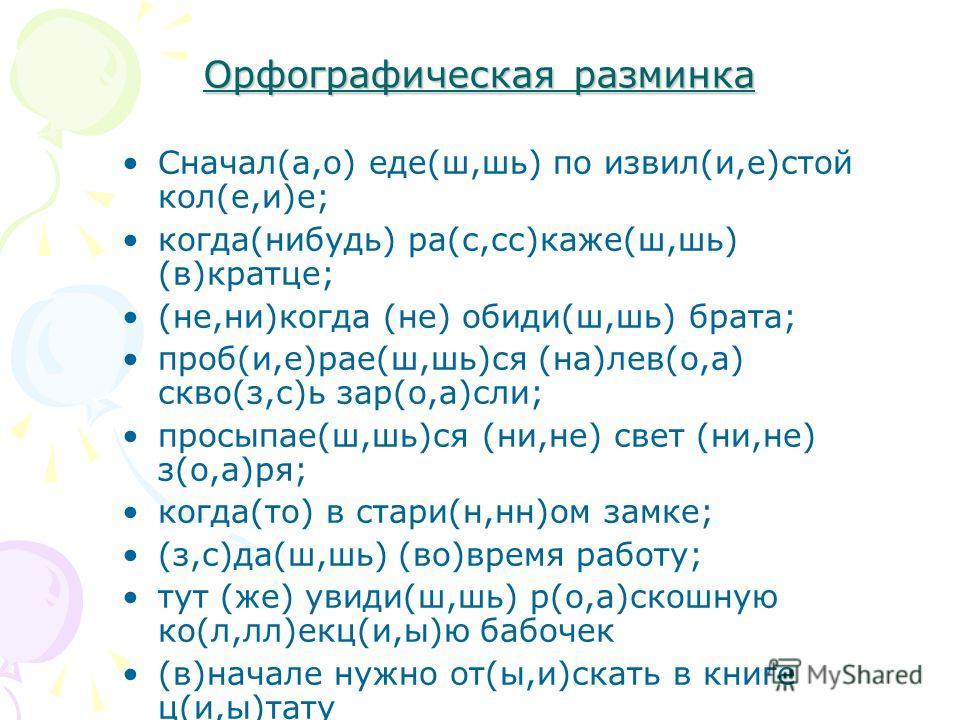 Орфографическая разминка Сначал(а,о) еде(ш,шь) по извил(и,е)стой кол(е,и)е; когда(нибудь) ра(с,сс)каже(ш,шь) (в)кратце; (не,ни)когда (не) обиди(ш,шь) брата; проб(и,е)рае(ш,шь)ся (на)лев(о,а) скво(з,с)ь зар(о,а)сли; просыпае(ш,шь)ся (ни,не) свет (ни,н