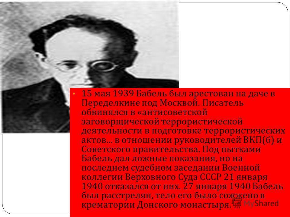 15 мая 1939 Бабель был арестован на даче в Переделкине под Москвой. Писатель обвинялся в « антисоветской заговорщической террористической деятельности в подготовке террористических актов... в отношении руководителей ВКП ( б ) и Советского правительст