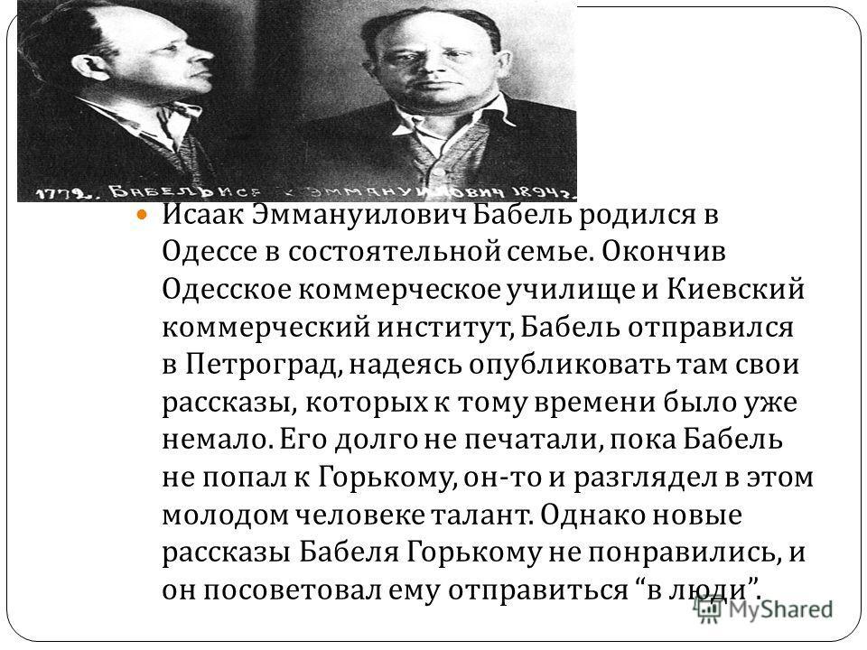 Исаак Эммануилович Бабель родился в Одессе в состоятельной семье. Окончив Одесское коммерческое училище и Киевский коммерческий институт, Бабель отправился в Петроград, надеясь опубликовать там свои рассказы, которых к тому времени было уже немало. Е