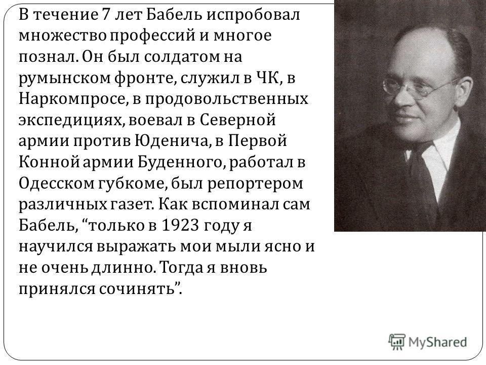 В течение 7 лет Бабель испробовал множество профессий и многое познал. Он был солдатом на румынском фронте, служил в ЧК, в Наркомпросе, в продовольственных экспедициях, воевал в Северной армии против Юденича, в Первой Конной армии Буденного, работал