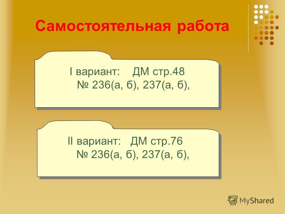 Самостоятельная работа I вариант: ДМ стр.48 236(а, б), 237(а, б), I вариант: ДМ стр.48 236(а, б), 237(а, б), II вариант: ДМ стр.76 236(а, б), 237(а, б), II вариант: ДМ стр.76 236(а, б), 237(а, б),