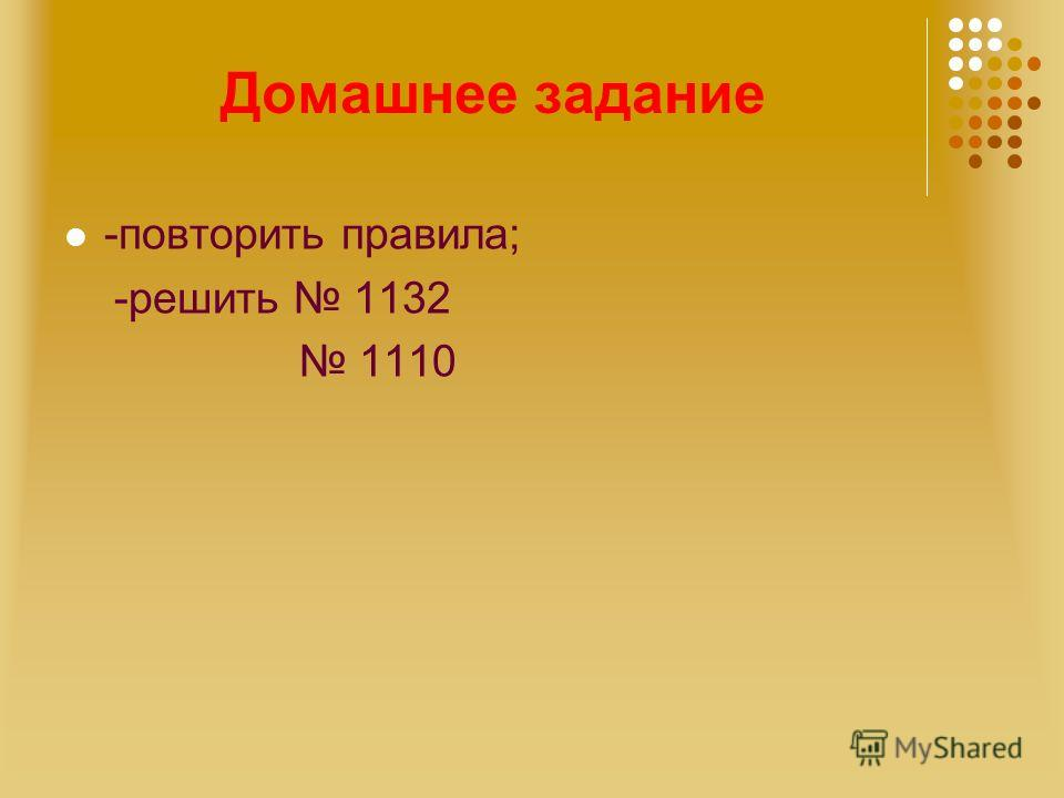 Домашнее задание -повторить правила; -решить 1132 1110