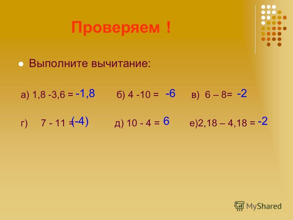 Считаем! Выполните вычитание: а) 1,8 -3,6 = б) 4 -10 = в) 6 – 8= г) 7 - 11 = д) 10 - 4 = е)2,18 – 4,18 = Проверяем ! -1,8-6-2 (-4)6-2