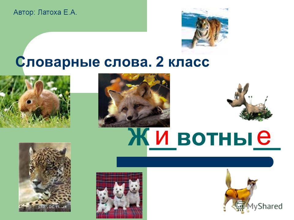 Словарные слова. 2 класс Ж__вотны__ ие Автор: Латоха Е.А.