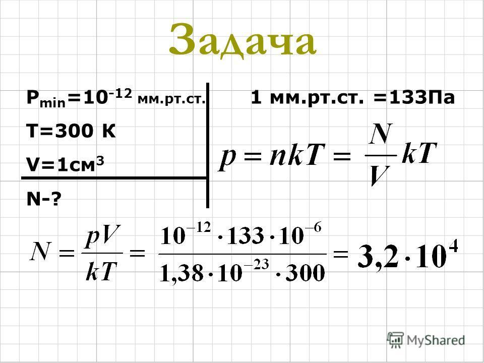 Задача Р min =10 -12 мм.рт.ст. Т=300 К V=1см 3 N-? 1 мм.рт.ст. =133Па