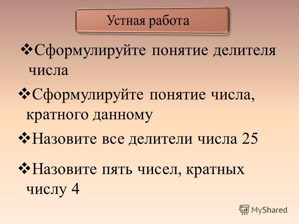 Сформулируйте понятие делителя числа Сформулируйте понятие числа, кратного данному Назовите все делители числа 25 Назовите пять чисел, кратных числу 4