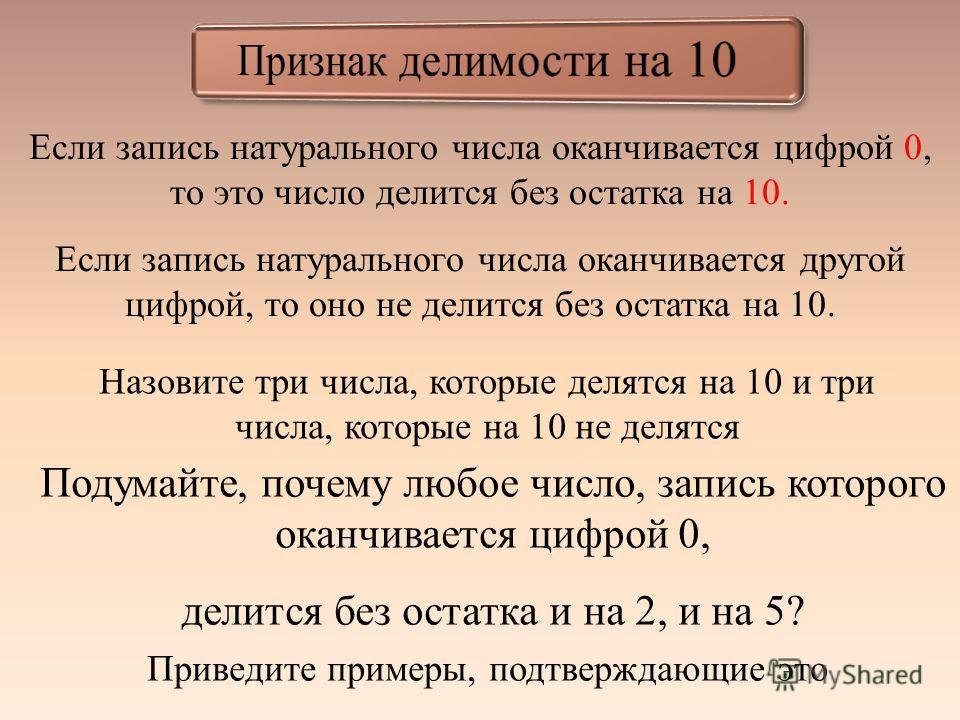 Если запись натурального числа оканчивается цифрой 0, то это число делится без остатка на 10. Если запись натурального числа оканчивается другой цифрой, то оно не делится без остатка на 10. Назовите три числа, которые делятся на 10 и три числа, котор