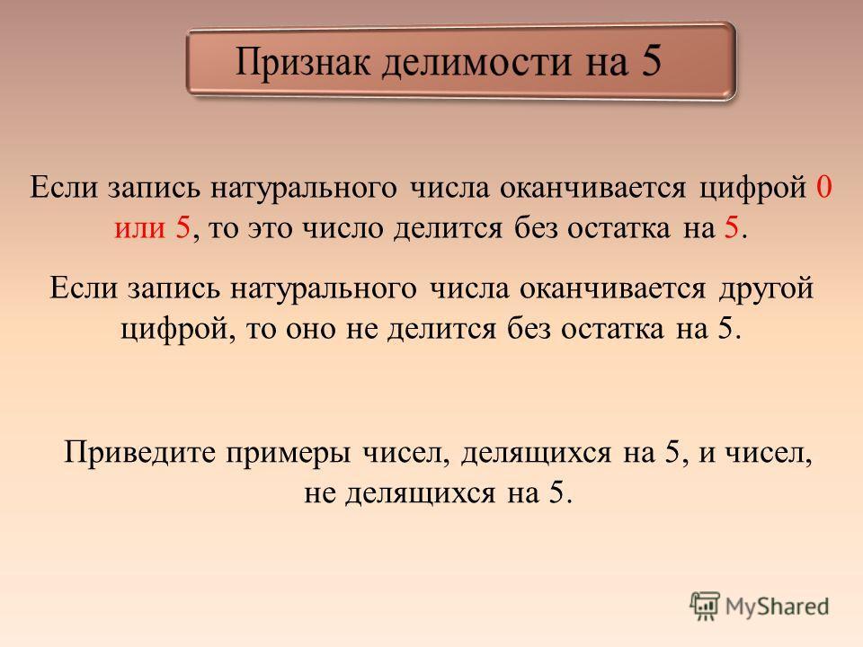 Если запись натурального числа оканчивается цифрой 0 или 5, то это число делится без остатка на 5. Если запись натурального числа оканчивается другой цифрой, то оно не делится без остатка на 5. Приведите примеры чисел, делящихся на 5, и чисел, не дел