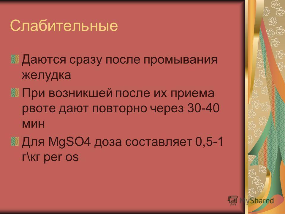 Слабительные Даются сразу после промывания желудка При возникшей после их приема рвоте дают повторно через 30-40 мин Для MgSO4 доза составляет 0,5-1 г\кг per os