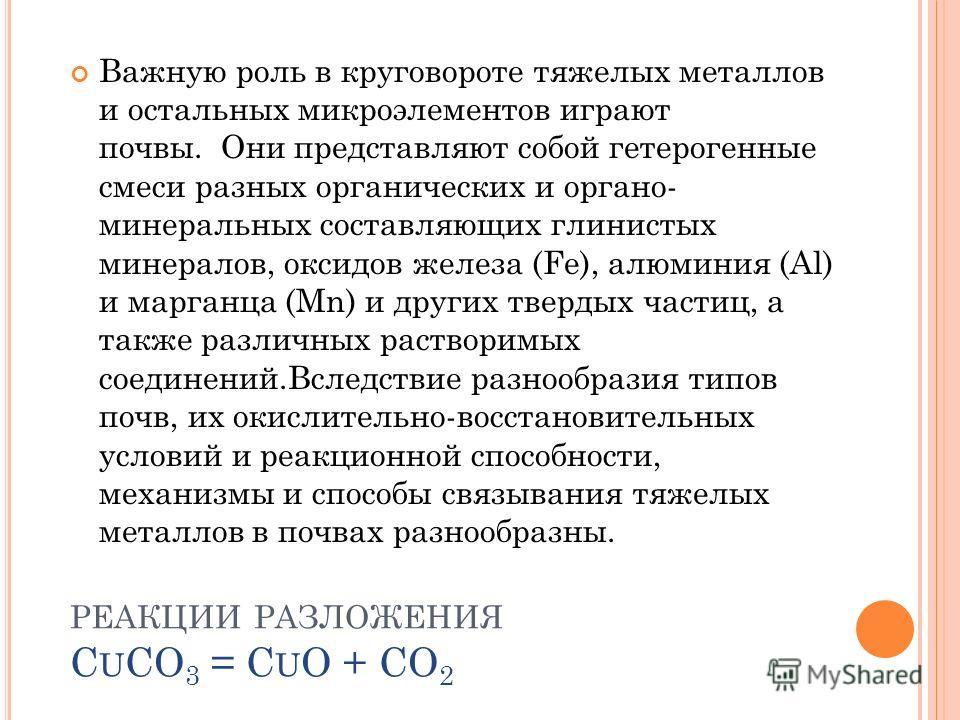 РЕАКЦИИ РАЗЛОЖЕНИЯ C U CO 3 = C U O + CO 2 Важную роль в круговороте тяжелых металлов и остальных микроэлементов играют почвы. Они представляют собой гетерогенные смеси разных органических и органо- минеральных составляющих глинистых минералов, оксид