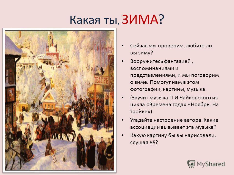 Какая ты, ЗИМА? Сейчас мы проверим, любите ли вы зиму? Вооружитесь фантазией, воспоминаниями и представлениями, и мы поговорим о зиме. Помогут нам в этом фотографии, картины, музыка. (Звучит музыка П.И.Чайковского из цикла «Времена года» «Ноябрь. На