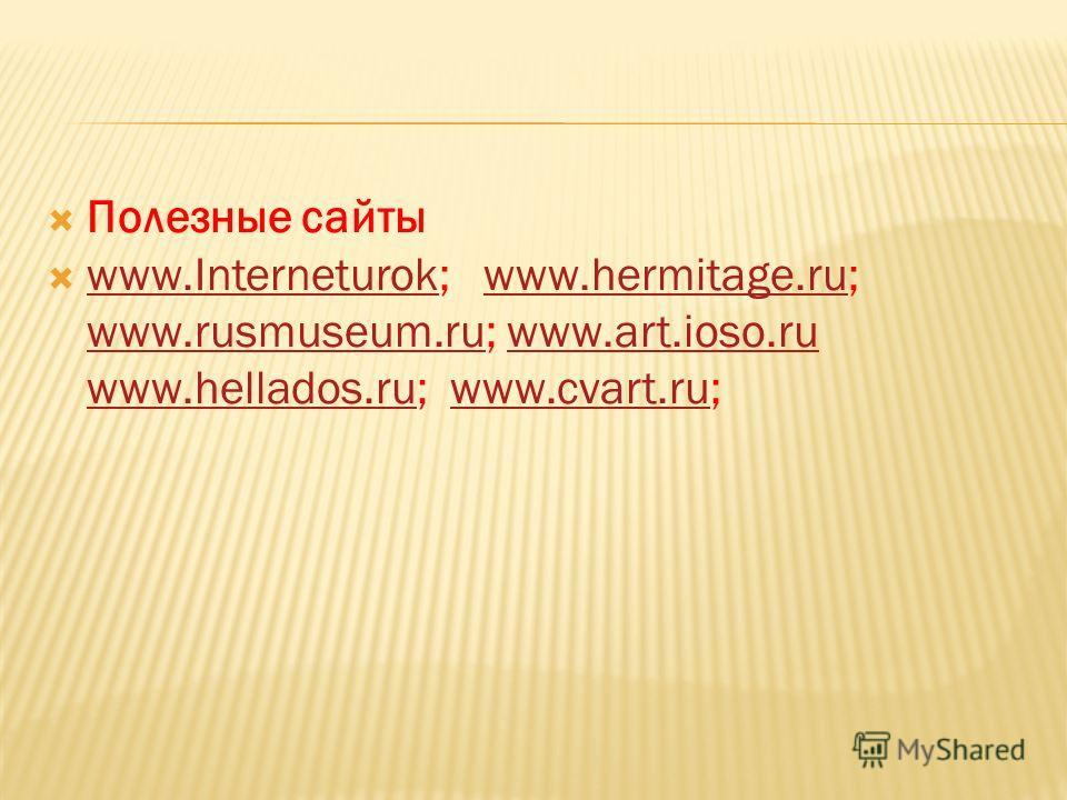 Полезные сайты www.Interneturok; www.hermitage.ru; www.rusmuseum.ru; www.art.ioso.ru www.hellados.ru; www.cvart.ru; www.Interneturokwww.hermitage.ru www.rusmuseum.ruwww.art.ioso.ru www.hellados.ruwww.cvart.ru