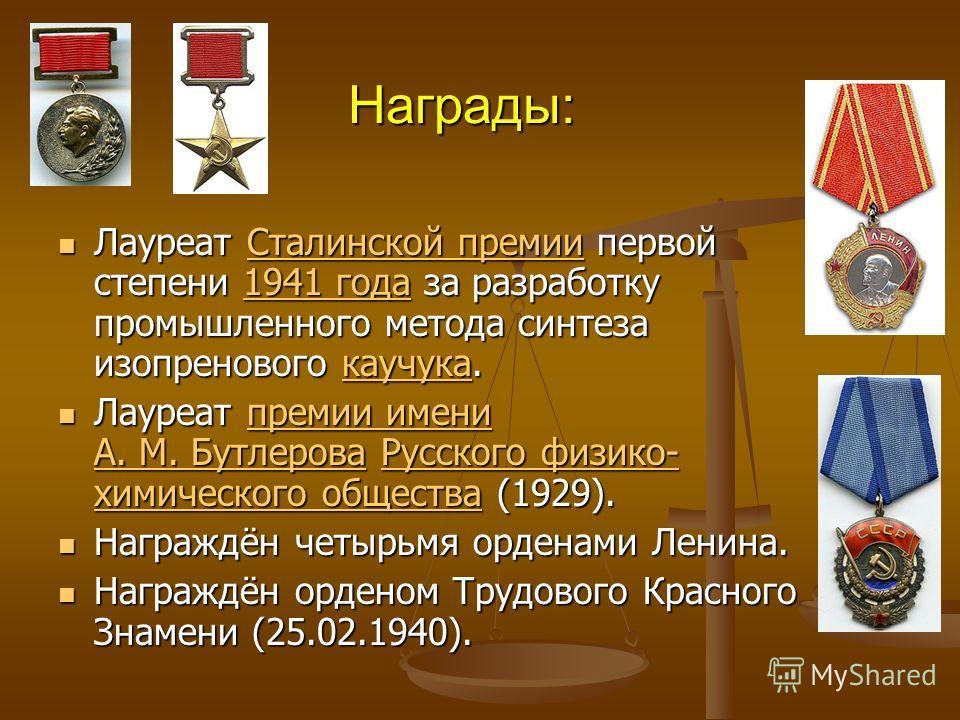Награды: Лауреат Сталинской премии первой степени 1941 года за разработку промышленного метода синтеза изопренового каучука. Лауреат Сталинской премии первой степени 1941 года за разработку промышленного метода синтеза изопренового каучука.Сталинской
