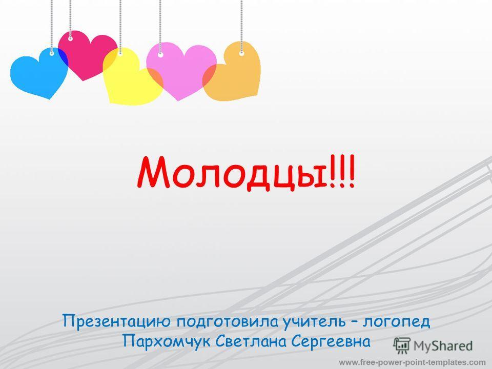 Молодцы!!! Презентацию подготовила учитель – логопед Пархомчук Светлана Сергеевна