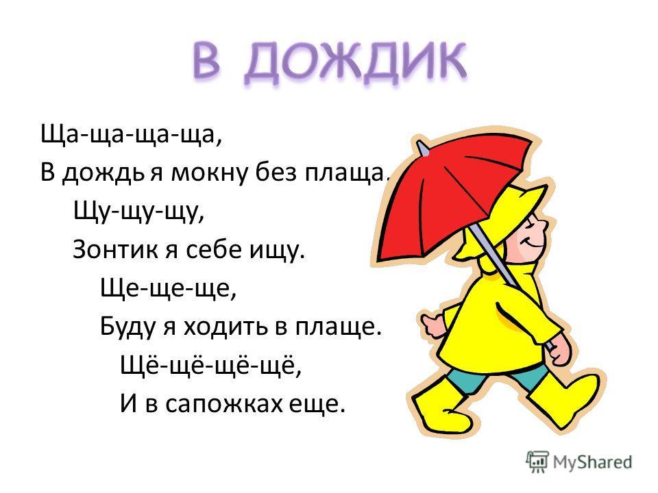 Ща-ща-ща-ща, В дождь я мокну без плаща. Щу-щу-щу, Зонтик я себе ищу. Ще-ще-ще, Буду я ходить в плаще. Щё-щё-щё-щё, И в сапожках еще.