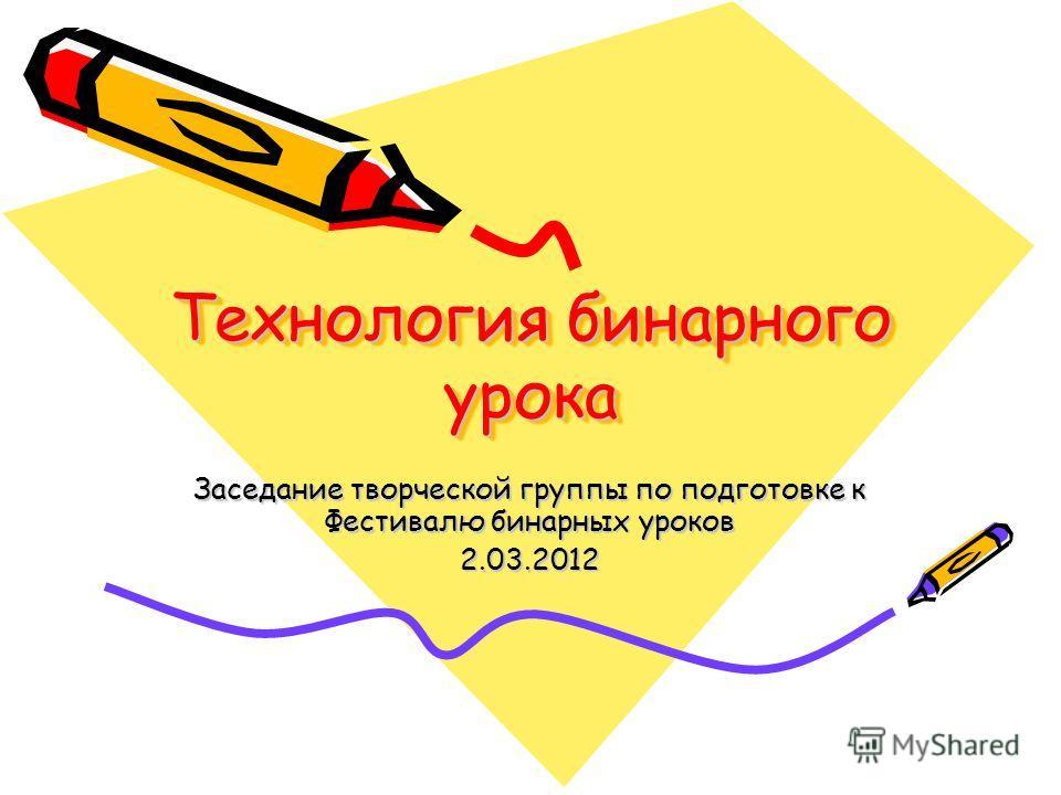 Технология бинарного урока Заседание творческой группы по подготовке к Фестивалю бинарных уроков 2.03.2012