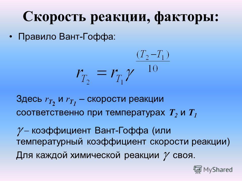 Скорость реакции, факторы: Правило Вант-Гоффа: Здесь r Т 2 и r Т 1 – скорости реакции соответственно при температурах T 2 и T 1 коэффициент Вант-Гоффа (или температурный коэффициент скорости реакции) Для каждой химической реакции своя.