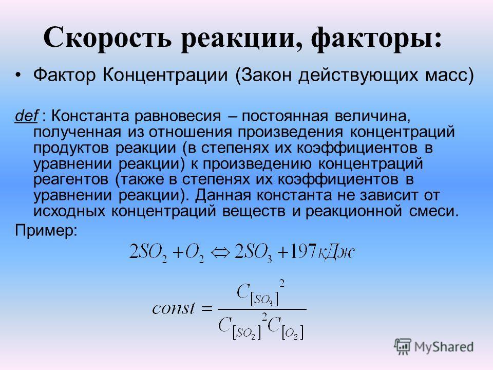 Скорость реакции, факторы: Фактор Концентрации (Закон действующих масс) def : Константа равновесия – постоянная величина, полученная из отношения произведения концентраций продуктов реакции (в степенях их коэффициентов в уравнении реакции) к произвед