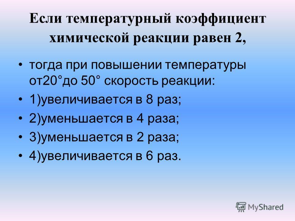 Если температурный коэффициент химической реакции равен 2, тогда при повышении температуры от20°до 50° скорость реакции: 1)увеличивается в 8 раз; 2)уменьшается в 4 раза; 3)уменьшается в 2 раза; 4)увеличивается в 6 раз.