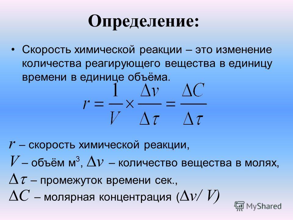 Определение: Скорость химической реакции – это изменение количества реагирующего вещества в единицу времени в единице объёма. r – скорость химической реакции, V – объём м 3, v – количество вещества в молях, – промежуток времени сек., С – молярная кон